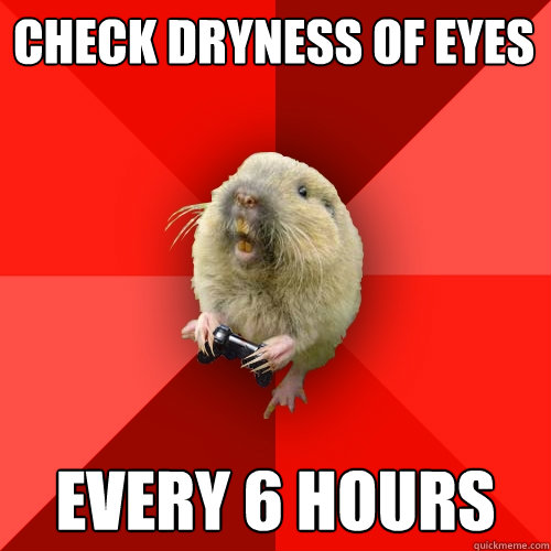 check dryness of eyes every 6 hours  Gaming Gopher