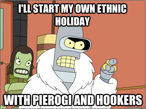I'll start my own ethnic holiday with pierogi and hookers - I'll start my own ethnic holiday with pierogi and hookers  Blackjack Bender