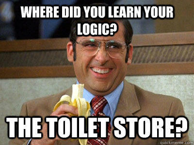 Where did you learn your logic? The Toilet Store?