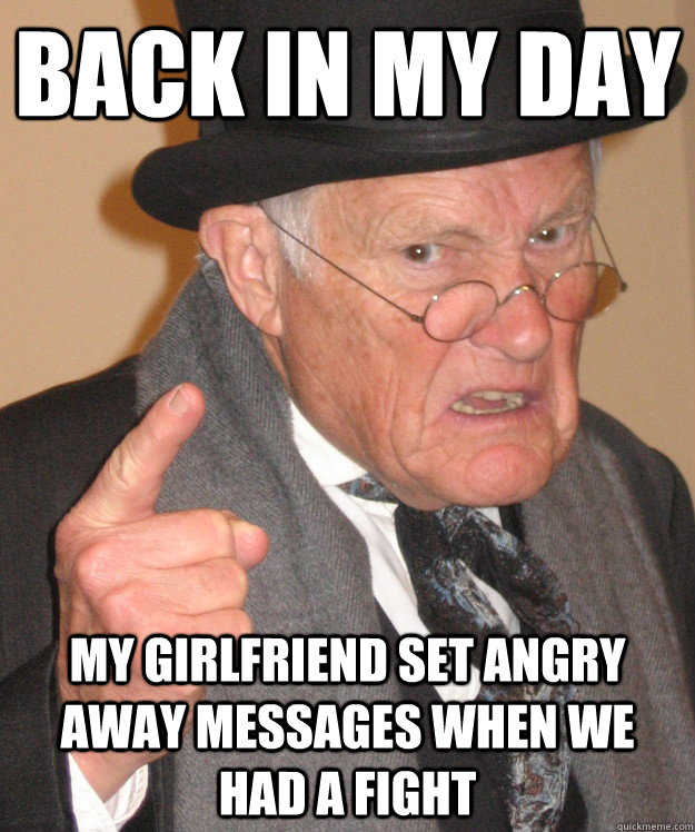 back in my day my girlfriend set angry away messages when we had a fight - back in my day my girlfriend set angry away messages when we had a fight  back in my day