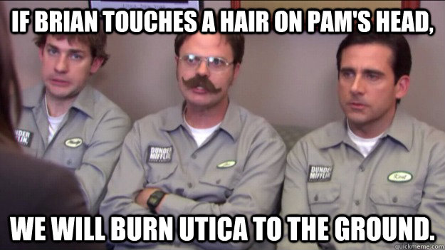 If Brian touches a hair on Pam's head, We will burn Utica to the ground. - If Brian touches a hair on Pam's head, We will burn Utica to the ground.  Branch warriors