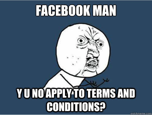 facebook man y u no apply to terms and conditions?