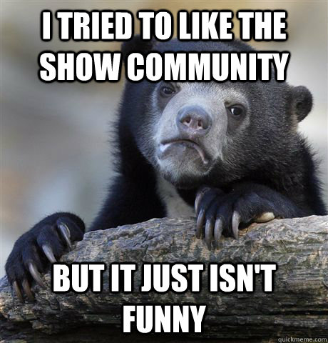 I tried to like the show Community but it just isn't funny - I tried to like the show Community but it just isn't funny  Confession Bear