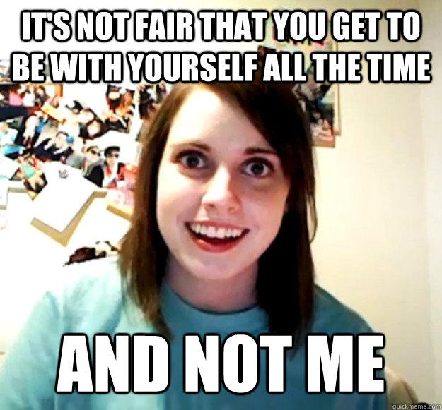 it's not fair that you get to be with yourself all the time and not me - it's not fair that you get to be with yourself all the time and not me  Overly Attached Girlfriend