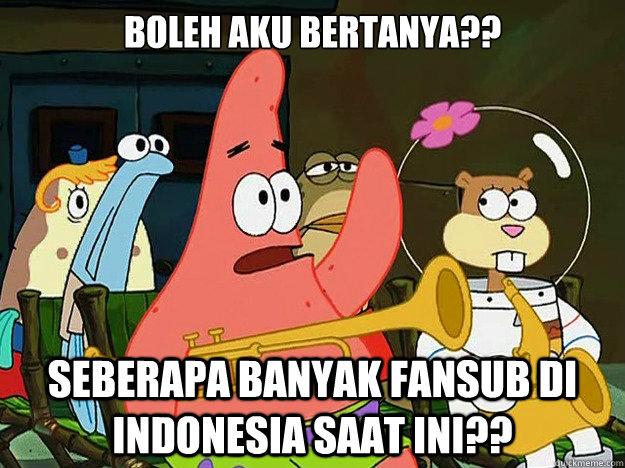 BOLEH AKU BERTANYA?? SEBERAPA BANYAK FANSUB DI INDONESIA SAAT INI?? - BOLEH AKU BERTANYA?? SEBERAPA BANYAK FANSUB DI INDONESIA SAAT INI??  Question Asking Patrick