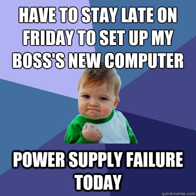 Have to stay late on friday to set up my boss's new computer power supply failure today - Have to stay late on friday to set up my boss's new computer power supply failure today  Success Kid
