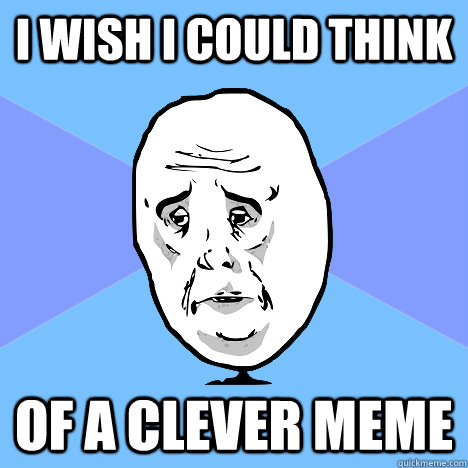 a671f2ff310d51a352fb06fe35c23dac7dff424ddf7c3c164020c27a0f7319f1 i wish i could think of a clever meme okay guy quickmeme