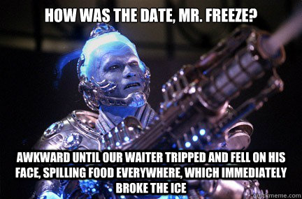 How was the date, Mr. Freeze? Awkward until our waiter tripped and fell on his face, spilling food everywhere, which immediately BROKE THE ICE   Bad Pun Mr Freeze