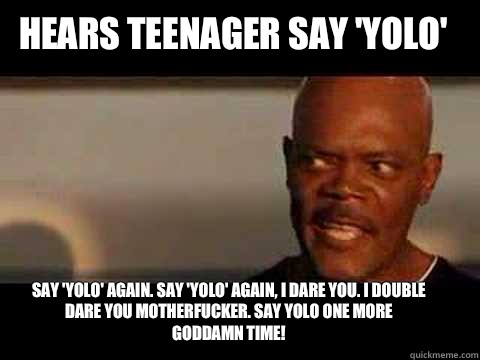 Say 'yolo' again. Say 'yolo' again, I dare you. I double dare you motherfucker. say yolo one more Goddamn time!  Hears teenager say 'yolo'