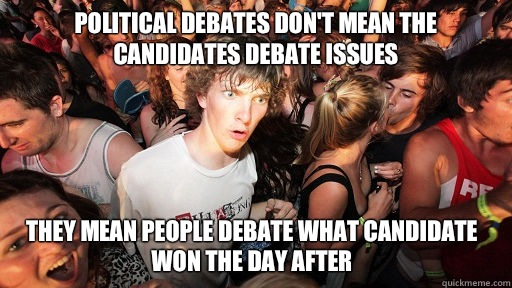 Political debates don't mean the candidates debate issues They mean people debate what candidate won the day after - Political debates don't mean the candidates debate issues They mean people debate what candidate won the day after  Sudden Clarity Clarence
