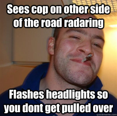 Sees cop on other side of the road radaring Flashes headlights so you dont get pulled over - Sees cop on other side of the road radaring Flashes headlights so you dont get pulled over  Good Guy Greg - Koji
