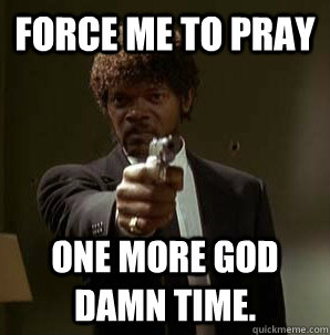 FORCE ME TO PRAY ONE MORE GOD DAMN TIME. - FORCE ME TO PRAY ONE MORE GOD DAMN TIME.  Samuel L Pulp Fiction