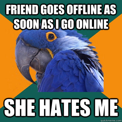Friend goes offline as soon as I go online She hates me - Friend goes offline as soon as I go online She hates me  Paranoid Parrot