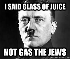 i said glass of juice not gas the jews