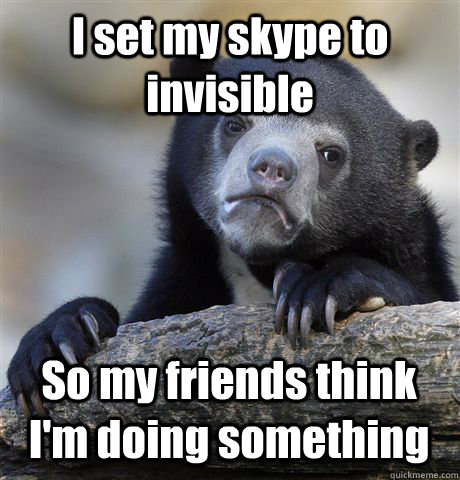 I set my skype to invisible So my friends think I'm doing something - I set my skype to invisible So my friends think I'm doing something  Confession Bear