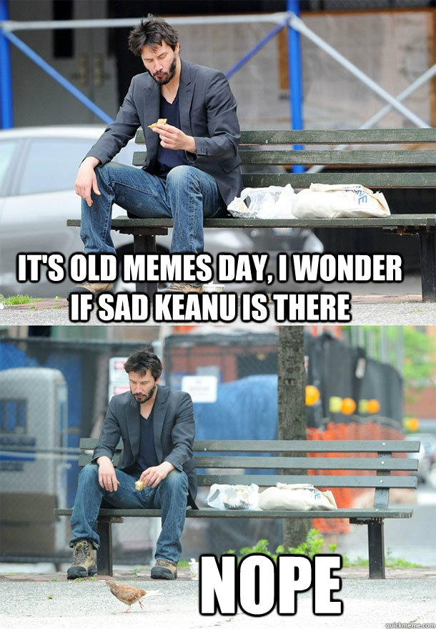 It's old memes day, I wonder if sad keanu is there nope - It's old memes day, I wonder if sad keanu is there nope  Sad Keanu