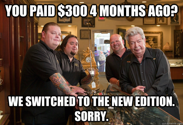 you paid $300 4 months ago? We switched to the new edition. Sorry.  Cheap Pawn Stars