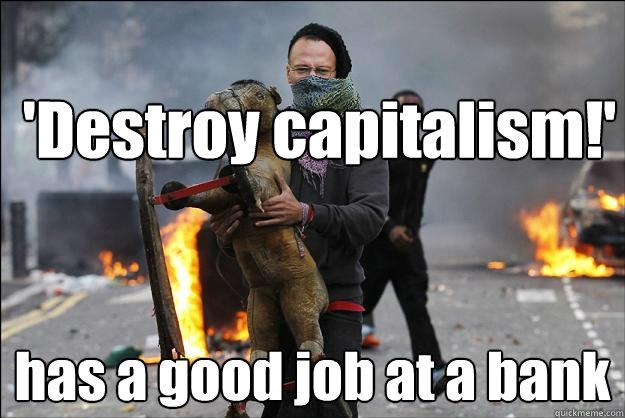 'Destroy capitalism!' has a good job at a bank  Hipster Rioter