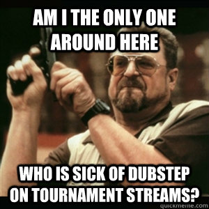 Am i the only one around here who is sick of dubstep on tournament streams? - Am i the only one around here who is sick of dubstep on tournament streams?  Am I The Only One Round Here