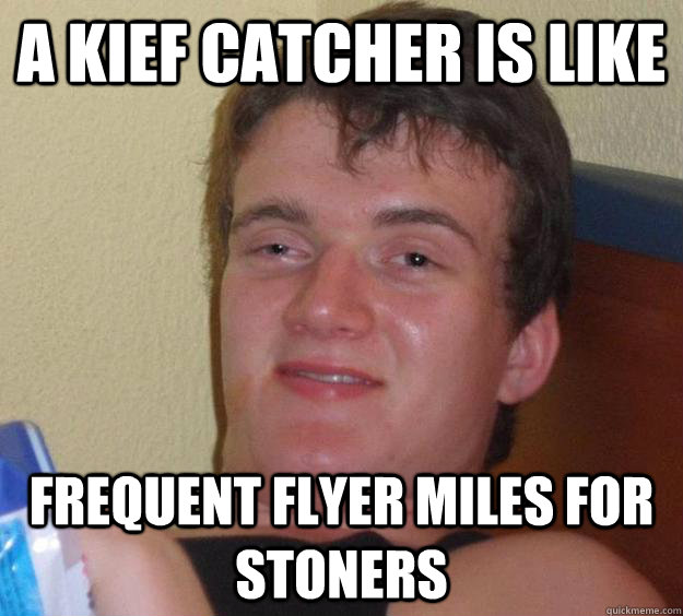 A Kief catcher is like  frequent flyer miles for stoners - A Kief catcher is like  frequent flyer miles for stoners  10 Guy