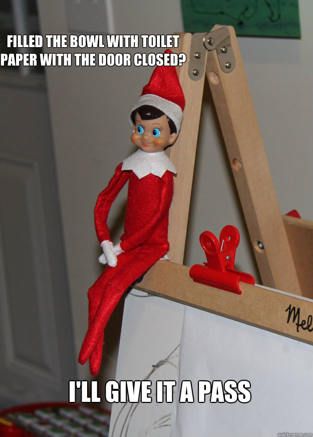 Filled the bowl with toilet paper with the door closed? I'll give it a pass  Elf on the shelf
