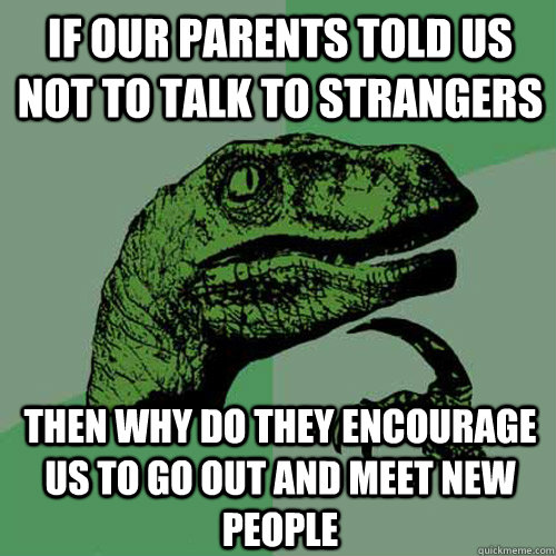 IF our parents told us not to talk to strangers Then why do they encourage us to go out and meet new people - IF our parents told us not to talk to strangers Then why do they encourage us to go out and meet new people  Philosoraptor