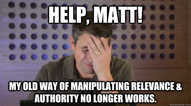 Help, Matt! My old way of manipulating relevance & authority no longer works. - Help, Matt! My old way of manipulating relevance & authority no longer works.  Facepalm Matt Cutts