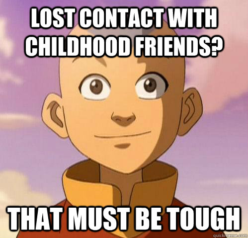 Lost contact with childhood friends? That must be tough