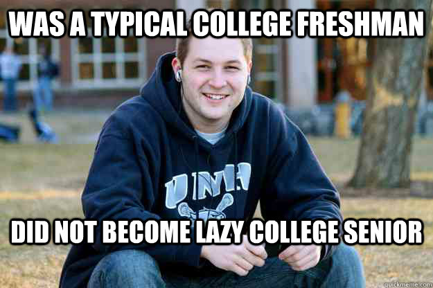 was a typical college freshman did not become lazy college senior