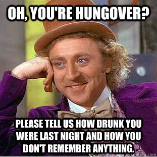 OH, YOU'RE HUNGOVER? PLEASE TELL US HOW DRUNK YOU WERE LAST NIGHT AND HOW YOU DON'T REMEMBER ANYTHING. - OH, YOU'RE HUNGOVER? PLEASE TELL US HOW DRUNK YOU WERE LAST NIGHT AND HOW YOU DON'T REMEMBER ANYTHING.  Condescending Wonka