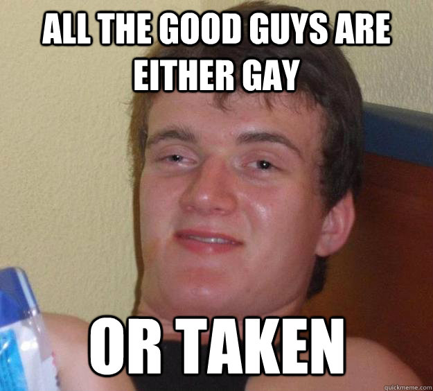 All the good guys are either gay or taken - All the good guys are either gay or taken  10 Guy