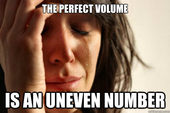 The perfect volume is an uneven number - The perfect volume is an uneven number  First World Problems