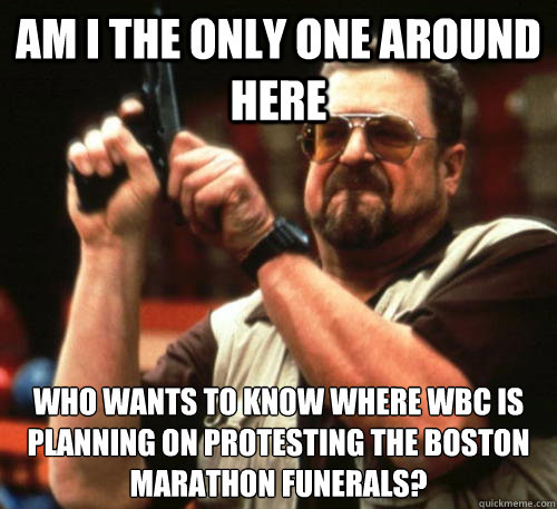 Am i the only one around here Who wants to know where WBC is planning on protesting the boston marathon funerals? - Am i the only one around here Who wants to know where WBC is planning on protesting the boston marathon funerals?  Am I The Only One Around Here