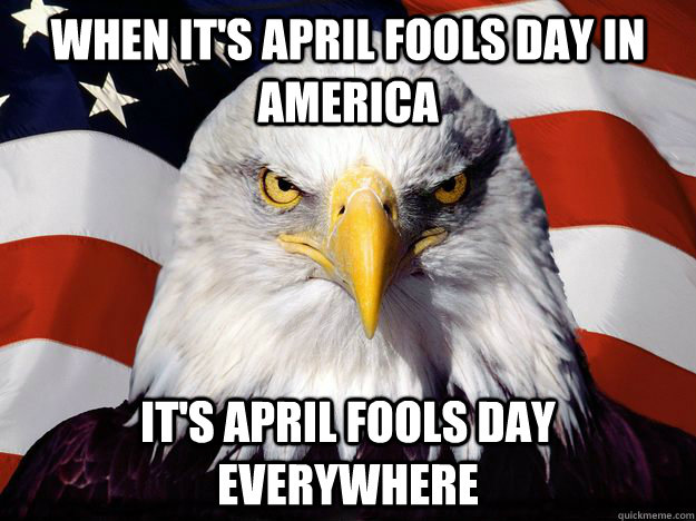 When it's April Fools Day in America It's April Fools Day everywhere  One-up America