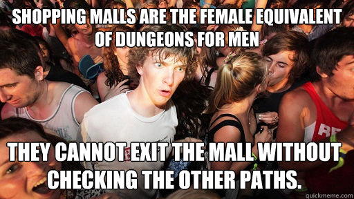 Shopping malls are the female equivalent of dungeons for men They cannot exit the mall without checking the other paths. - Shopping malls are the female equivalent of dungeons for men They cannot exit the mall without checking the other paths.  Sudden Clarity Clarence
