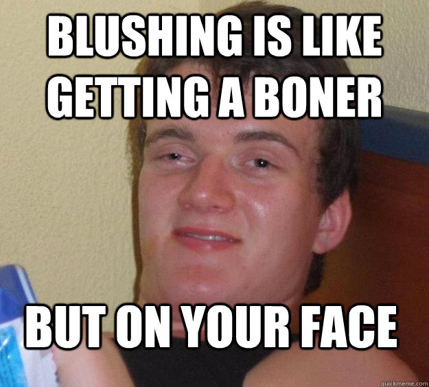 Blushing is like getting a boner but on your face - Blushing is like getting a boner but on your face  10 Guy