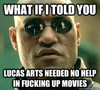what if i told you lucas arts needed no help in fucking up movies - what if i told you lucas arts needed no help in fucking up movies  Misc