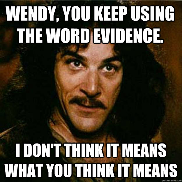 Wendy, You keep using the word Evidence. I don't think it means what you think it means - Wendy, You keep using the word Evidence. I don't think it means what you think it means  Inigo Montoya