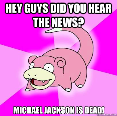 Hey guys did you hear the news? Michael Jackson is dead! - Hey guys did you hear the news? Michael Jackson is dead!  Slowpoke