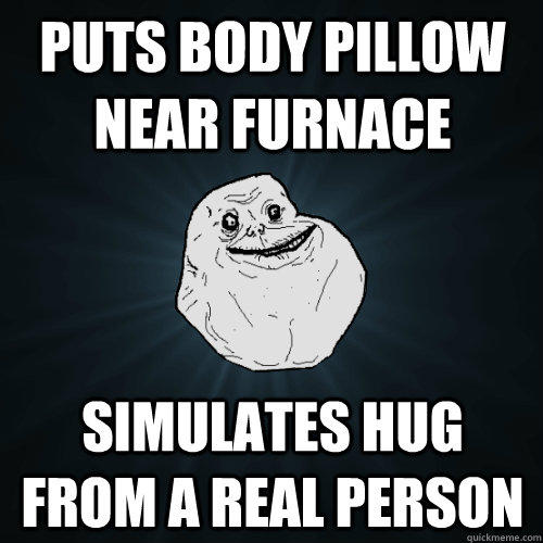 Puts body pillow near furnace simulates hug from a real person - Puts body pillow near furnace simulates hug from a real person  Forever Alone
