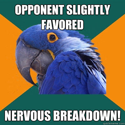 Opponent slightly favored nervous breakdown! - Opponent slightly favored nervous breakdown!  Paranoid Parrot