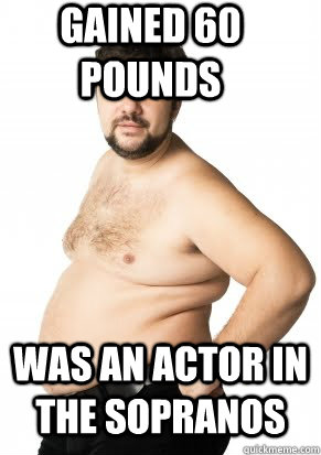 Gained 60 pounds Was an actor in the Sopranos