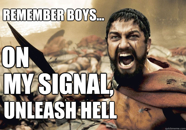 ON MY SIGNAL, UNLEASH HELL Remember boys...