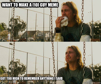 Want to make a [10] guy meme got too high to remember anything i said - Want to make a [10] guy meme got too high to remember anything i said  First World Stoner Problems