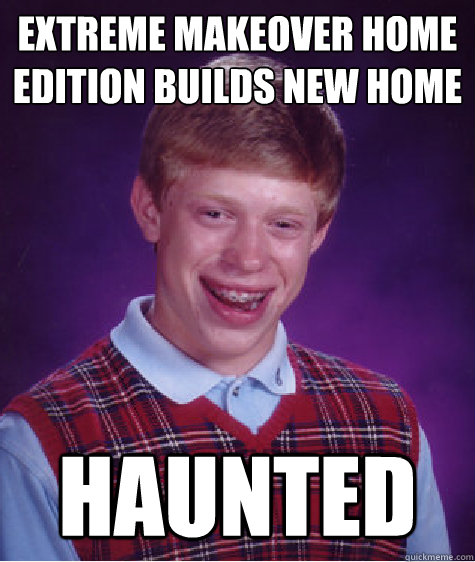 Extreme makeover home edition builds new home Haunted - Extreme makeover home edition builds new home Haunted  Bad Luck Brian