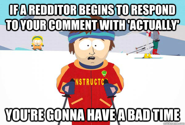 If a redditor begins to respond to your comment with 'actually' You're gonna have a bad time - If a redditor begins to respond to your comment with 'actually' You're gonna have a bad time  Super Cool Ski Instructor
