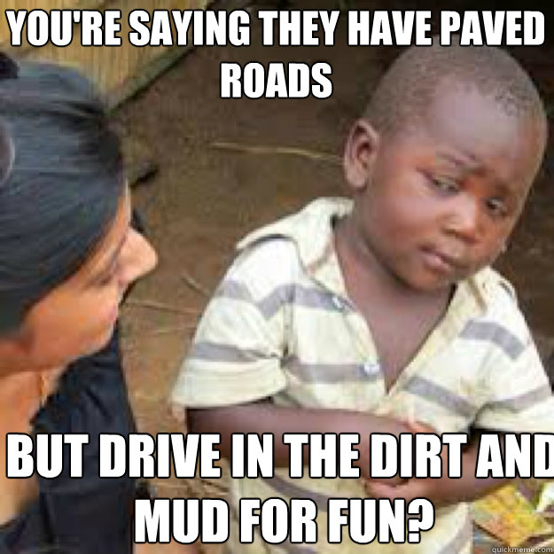You're saying they have paved roads But drive in the dirt and mud for fun?  African