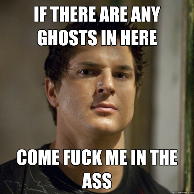 If there are any ghosts in here come fuck me in the ass  Ghost Adventures
