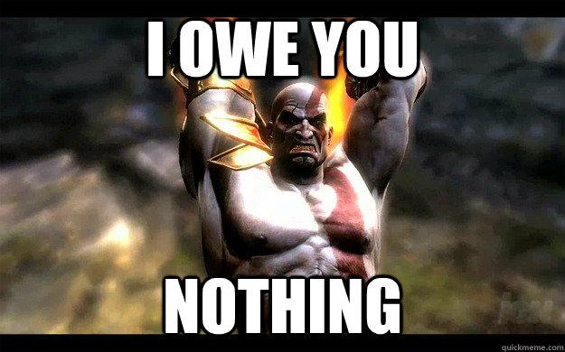 I owe you NOTHING - I owe you NOTHING  I Owe Nothing Kratos