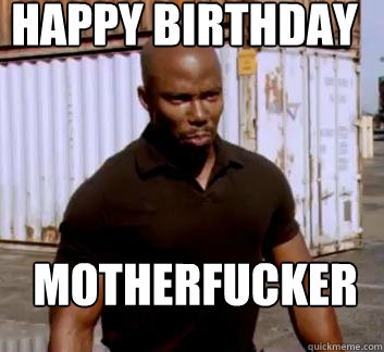 happy birthday Motherfucker  Surprise Doakes